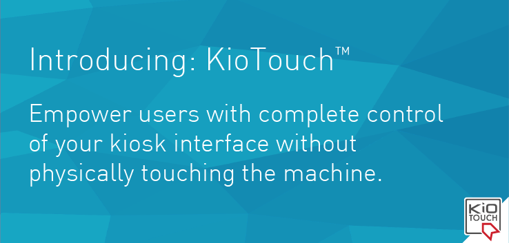 Introducing: KioTouch. Empower users with complete control of your kiosk interface without physically touching the machine.